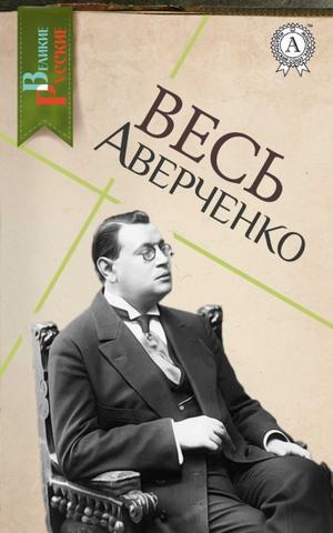 Весь Аверченко - Аверченко Аркадий